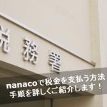 nanacoで税金を支払うとポイント分が節約!手順を超詳しくまとめてみた